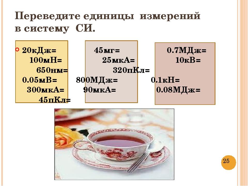 Переведите единицы измерений в систему СИ. 20кДж= 45мг= 0.7МДж= 100мН= 25мкА...
