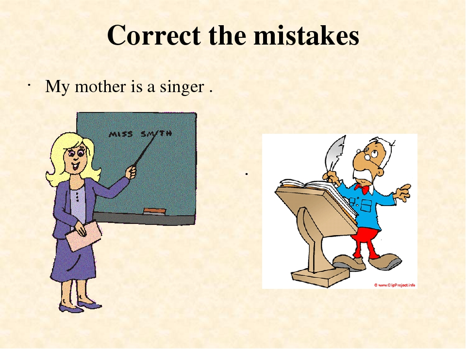 Correct the mistakes My mother is a singer . My father is a police officer .