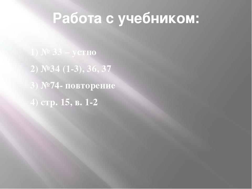 Работа с учебником: 1) № 33 – устно 2) №34 (1-3), 36, 37 3) №74- повторение 4...