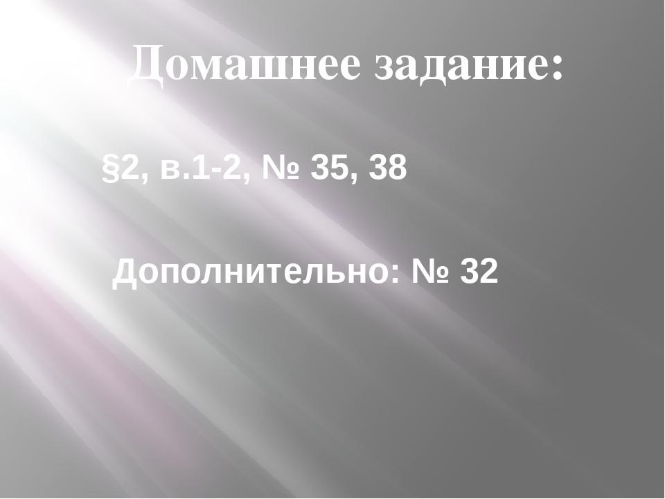 Домашнее задание: §2, в.1-2, № 35, 38 Дополнительно: № 32