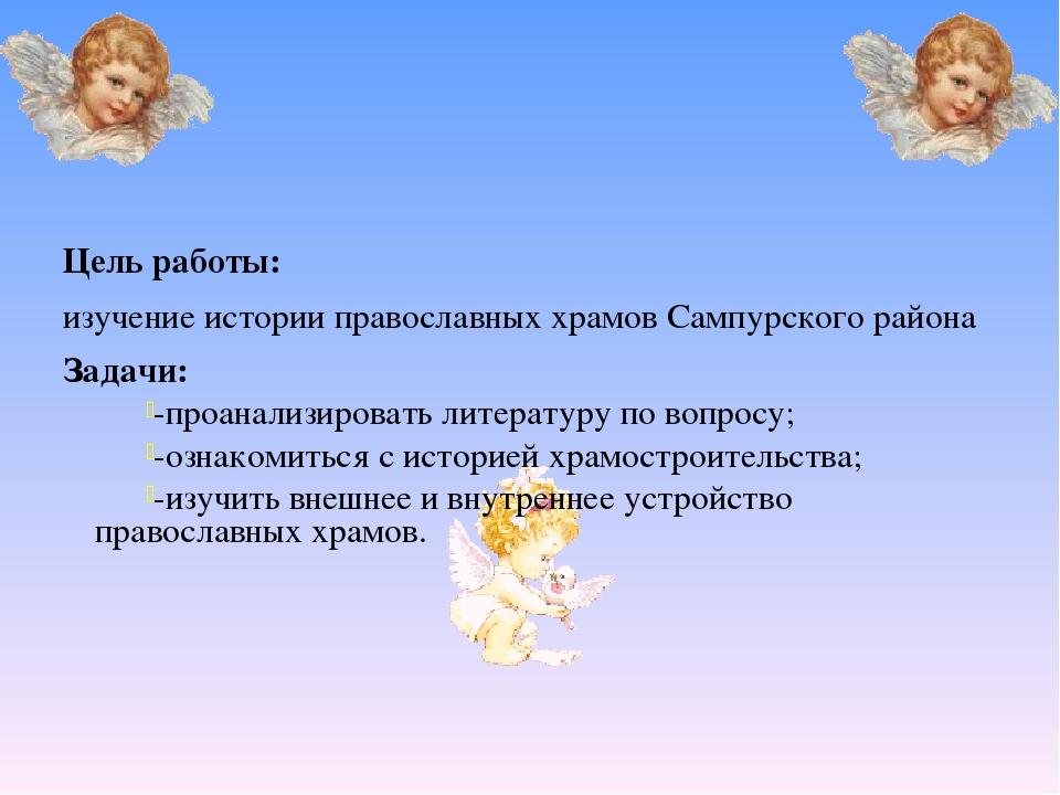 Цель работы: изучение истории православных храмов Сампурского района Задачи:...