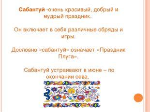 Сабантуй-очень красивый, добрый и мудрый праздник. Он включает в себя различ
