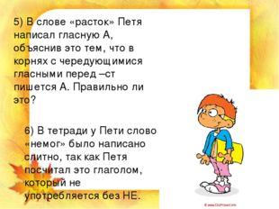 5) В слове «расток» Петя написал гласную А, объяснив это тем, что в корнях с