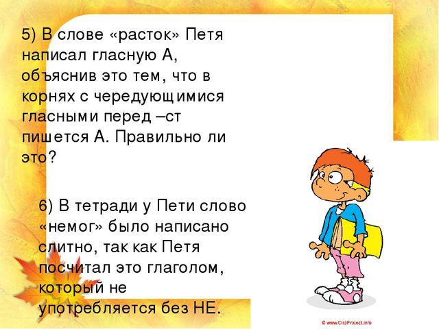 5) В слове «расток» Петя написал гласную А, объяснив это тем, что в корнях с...
