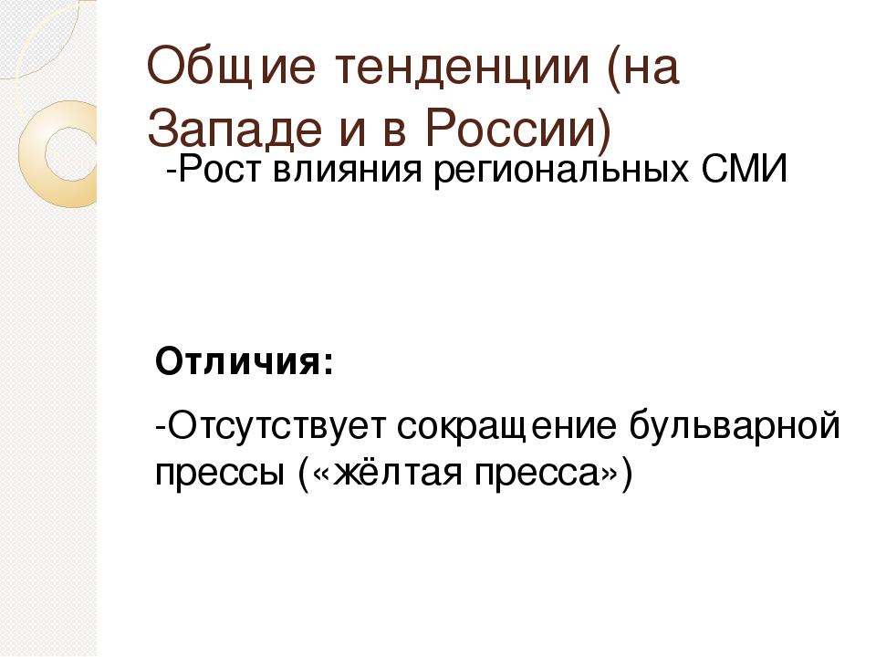 Общие тенденции (на Западе и в России) -Рост влияния региональных СМИ Отличия...