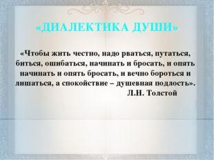 «ДИАЛЕКТИКА ДУШИ» «Чтобы жить честно, надо рваться, путаться, биться, ошибать
