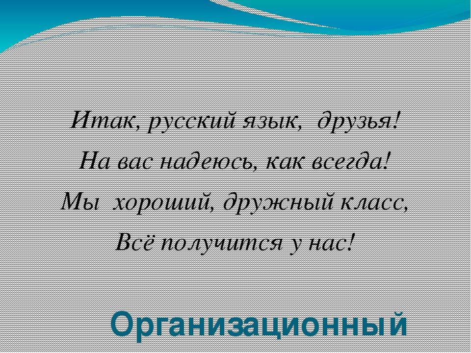 Организационный момент Итак, русский язык, друзья! На вас надеюсь, как всег...