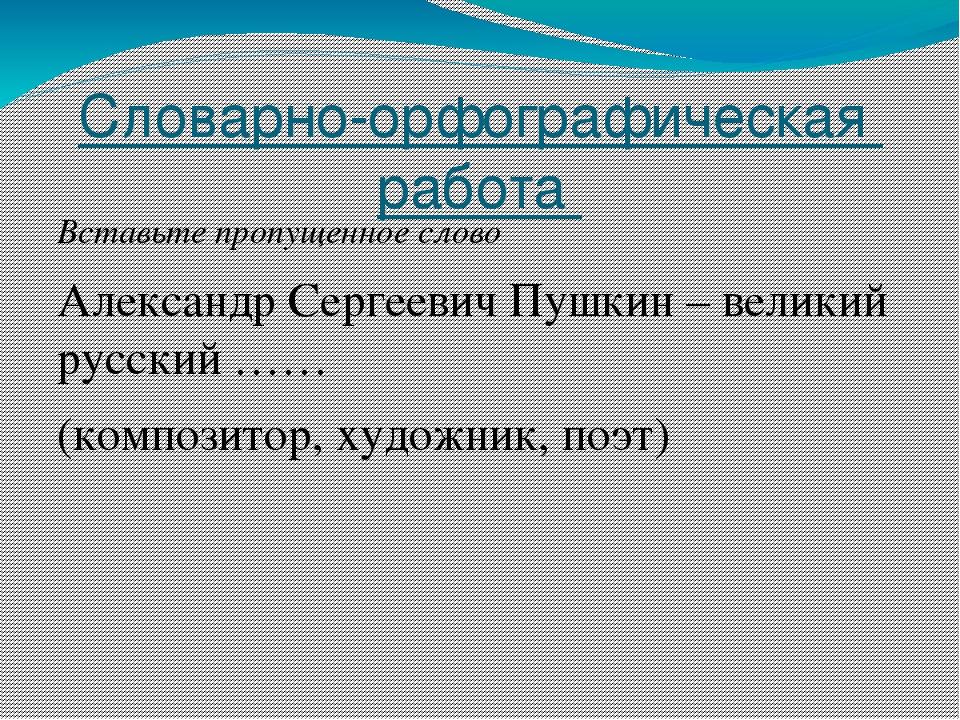 Словарно-орфографическая работа Вставьте пропущенное слово Александр Сергееви...
