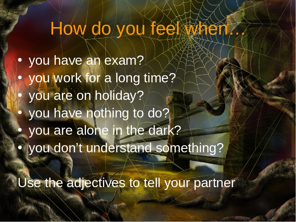 How do you feel when… you have an exam? you work for a long time? you are on...