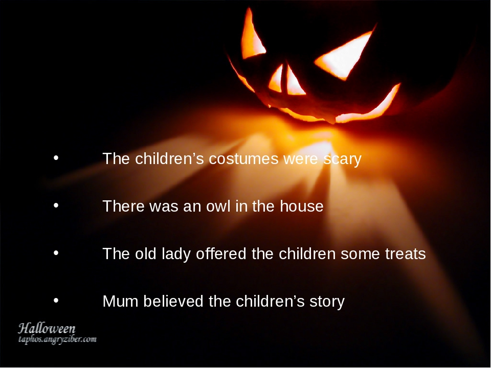 The children's costumes were scary 	There was an owl in the house 	The old l...