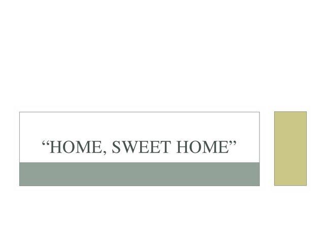 """HOME, SWEET HOME"""