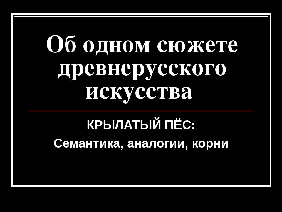 Об одном сюжете древнерусского искусства КРЫЛАТЫЙ ПЁС: Семантика, аналогии, к...