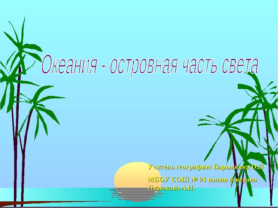 Учитель географии: Барылкина О.Н МБОУ СОШ № 94 имени генерала Лизюкова А.И.
