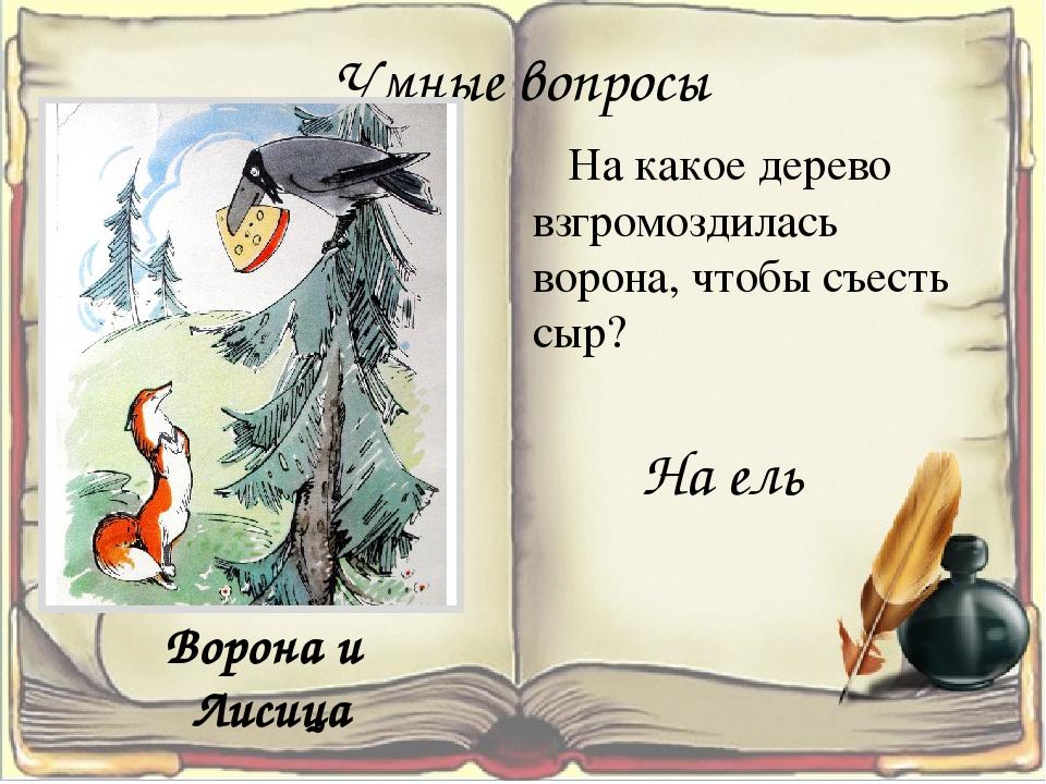 Умные вопросы На какое дерево взгромоздилась ворона, чтобы съесть сыр? На ель...
