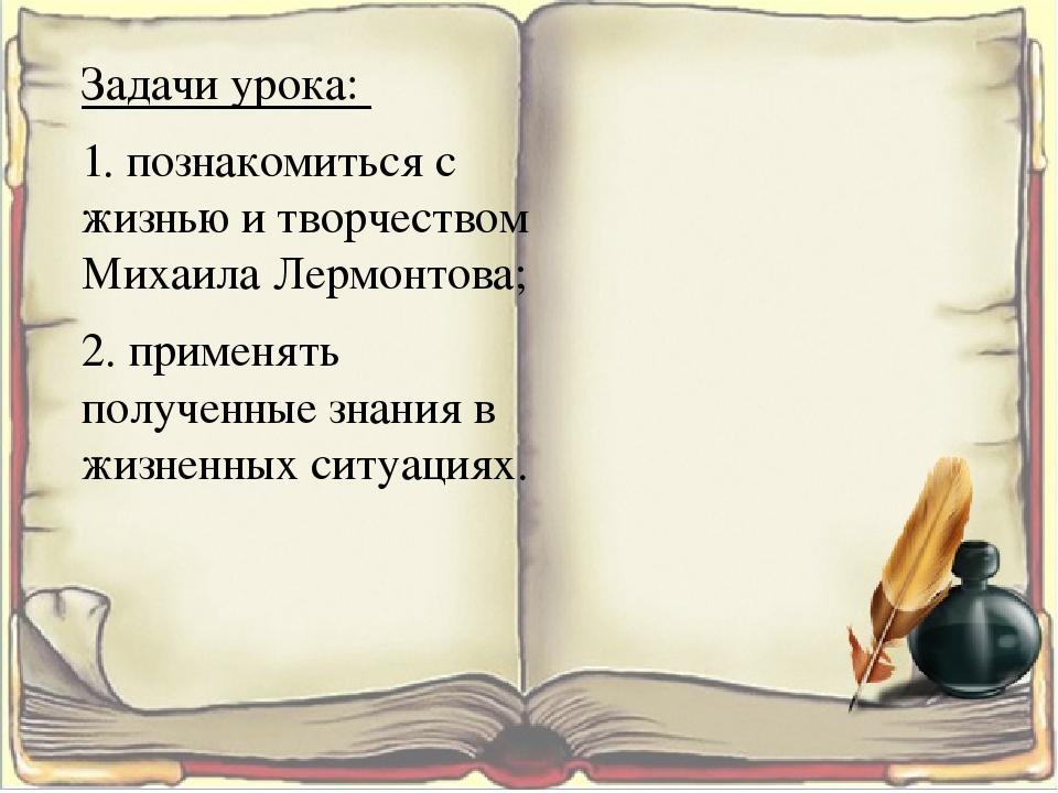 Задачи урока: 1. познакомиться с жизнью и творчеством Михаила Лермонтова; 2....