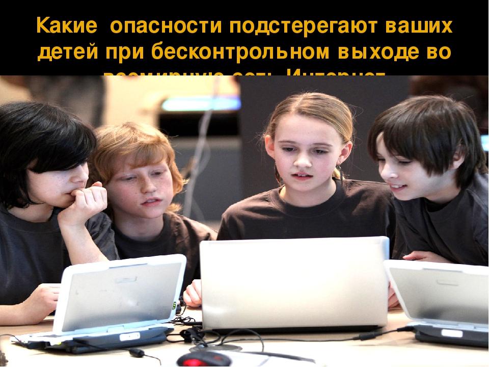 Какие опасности подстерегают ваших детей при бесконтрольном выходе во всемирн...