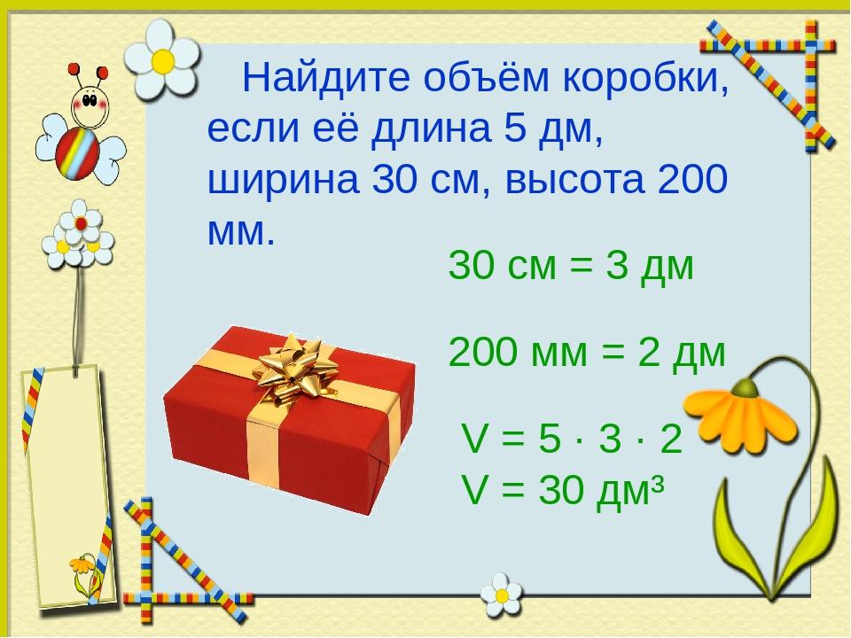 Найдите объём коробки, если её длина 5 дм, ширина 30 см, высота 200 мм. 30 с...