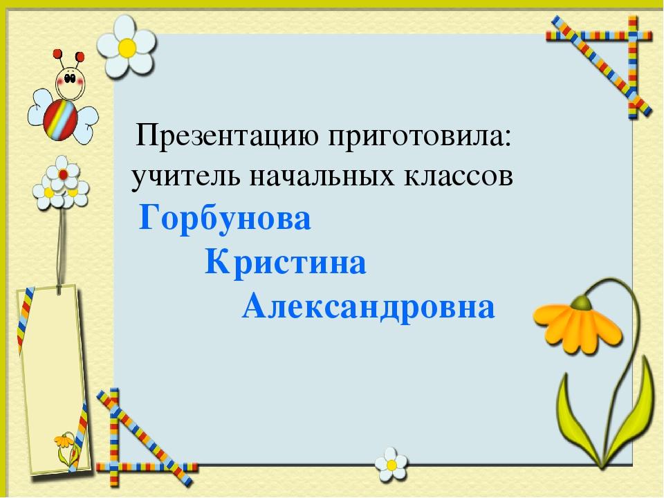 Презентацию приготовила: учитель начальных классов Горбунова Кристина Алекса...