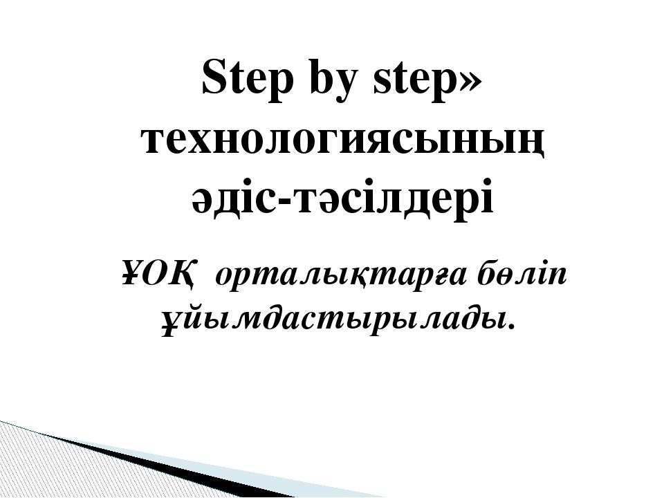 Step by step» технологиясының әдіс-тәсілдері ҰОҚ орталықтарға бөліп ұйымдасты...