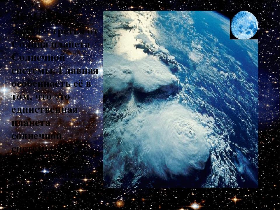 Земля Земля – третья от Солнца планета Солнечной системы. Главная особенность...