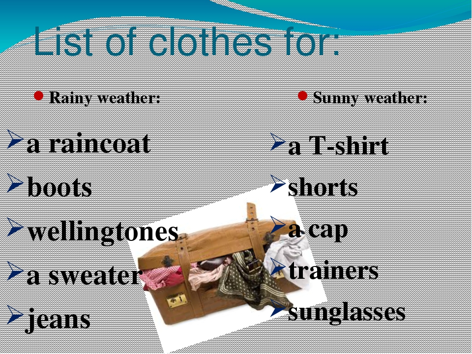 List of clothes for: Rainy weather: Sunny weather: a raincoat boots wellingto...