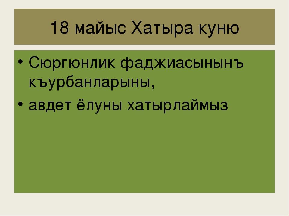 18 майыс Хатыра куню Сюргюнлик фаджиасынынъ къурбанларыны, авдет ëлуны хатырл...