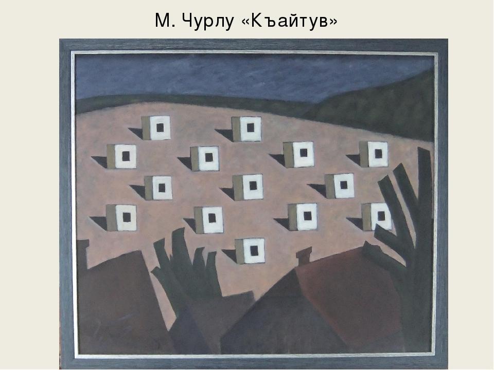 М. Чурлу «Къайтув»