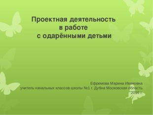 Проектная деятельность в работе с одарёнными детьми Ефремова Марина Ивановна