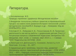 Литература. 1.Богоявленская М.Е. Природа «проблем» одаренныхМетодическое по