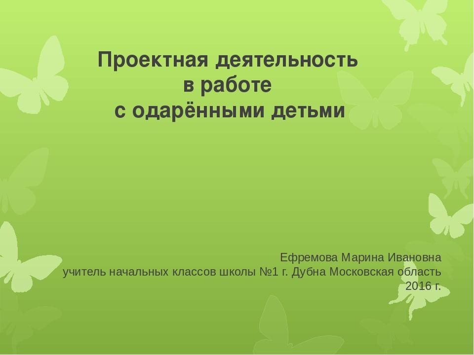 Проектная деятельность в работе с одарёнными детьми Ефремова Марина Ивановна...