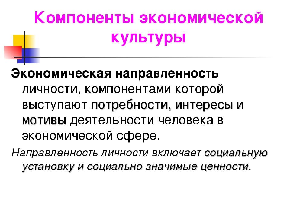 Компоненты экономической культуры Экономическая направленность личности, комп...
