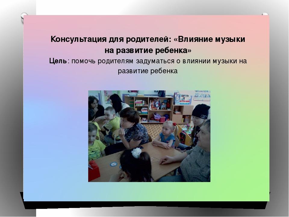 Консультация для родителей: «Влияние музыки на развитие ребенка» Цель: помочь...
