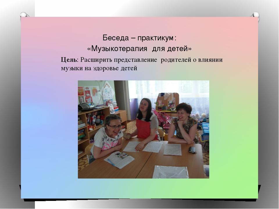 Беседа – практикум: «Музыкотерапия для детей» Цель: Расширить представление...