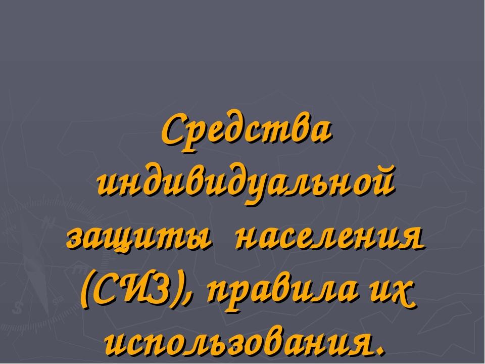 Средства индивидуальной защиты населения (СИЗ), правила их использования.