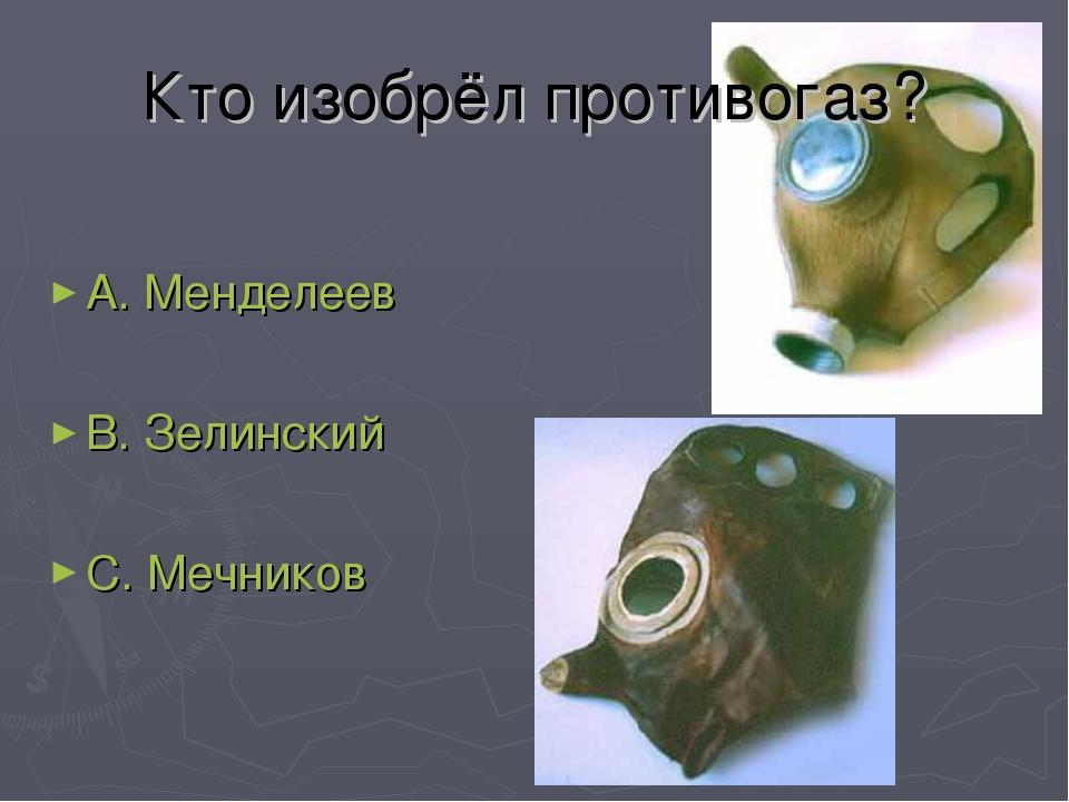 Кто изобрёл противогаз? А. Менделеев В. Зелинский С. Мечников