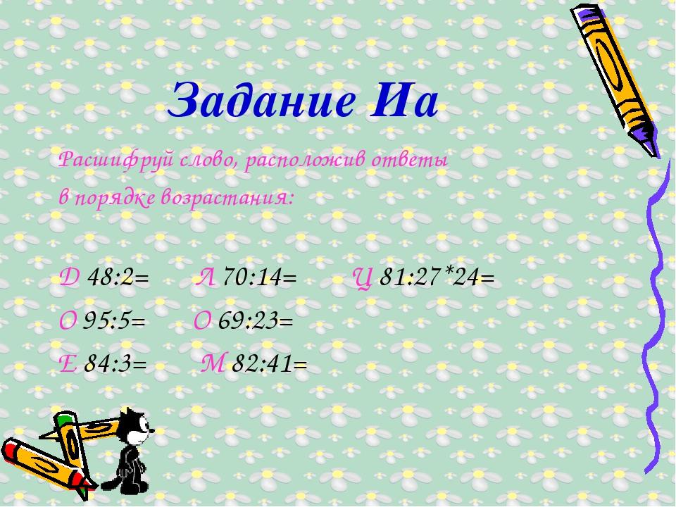 Задание Иа Расшифруй слово, расположив ответы в порядке возрастания: Д 48:2=...