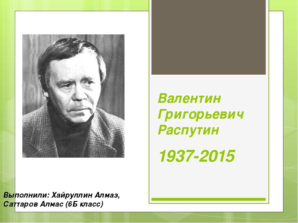 Валентин Григорьевич Распутин 1937-2015 Выполнили: Хайруллин Алмаз, Саттаров...