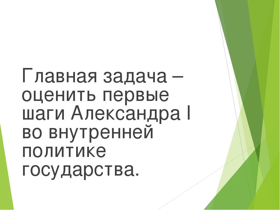 Главная задача – оценить первые шаги Александра I во внутренней политике госу...