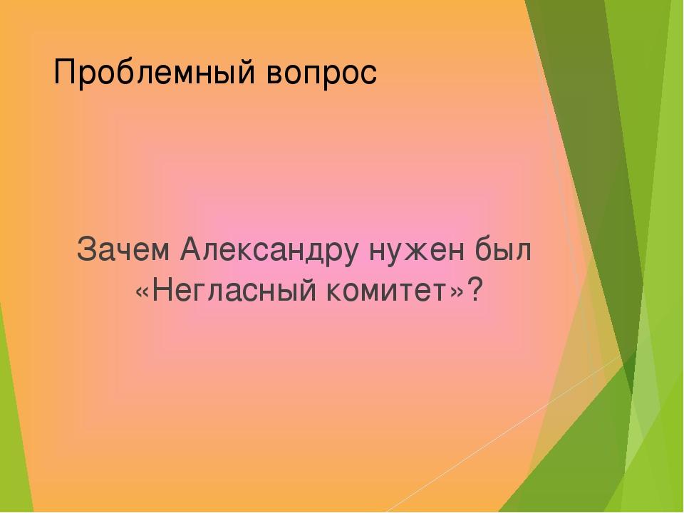 Проблемный вопрос Зачем Александру нужен был «Негласный комитет»?