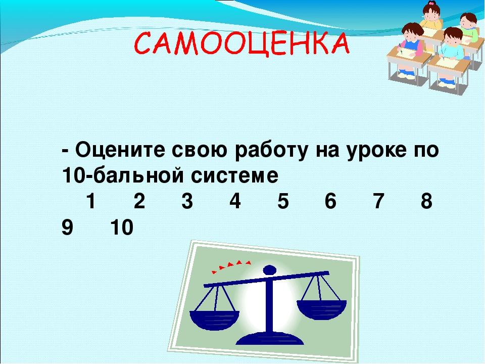 - Оцените свою работу на уроке по 10-бальной системе 1 2 3 4 5 6 7 8 9 10