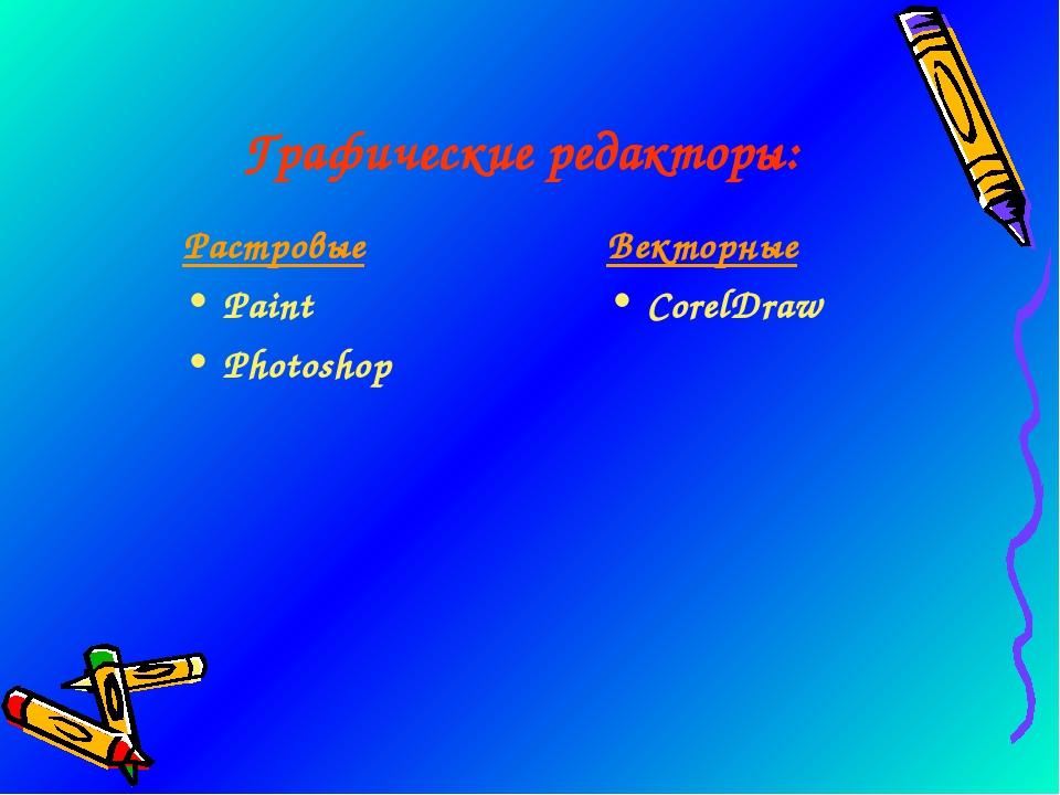 Графические редакторы: Растровые Paint Photoshop Векторные CorelDraw