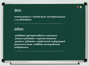 Цель: познакомиться с изгибаемыми многогранниками и их свойствами ___________
