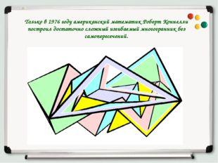 Только в 1976 году американский математик Роберт Коннелли построил достаточно
