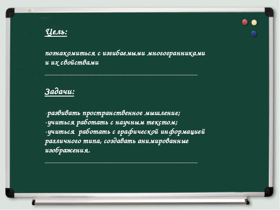 Цель: познакомиться с изгибаемыми многогранниками и их свойствами ___________...