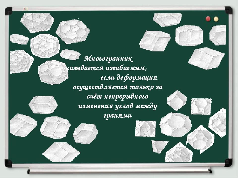 Многогранник называетсяизгибаемым, если деформация осуществляется только за...