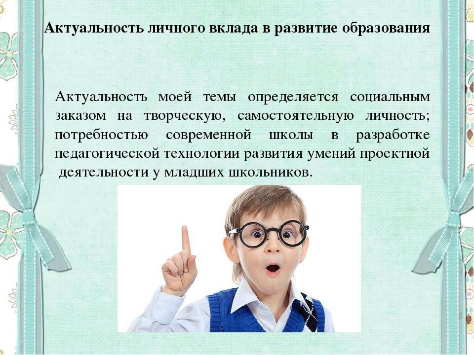 Актуальность личного вклада в развитие образования Актуальность моей темы опр...