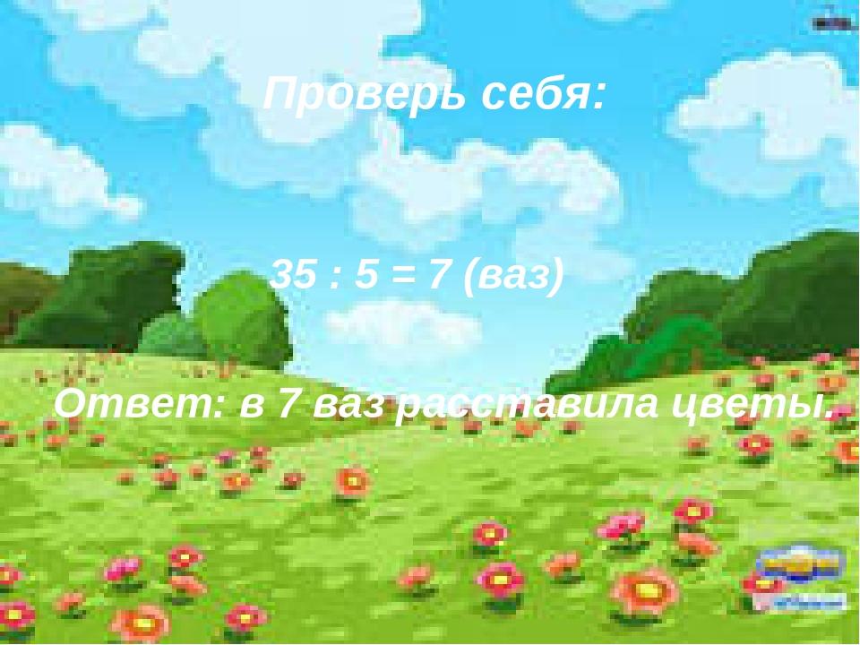 Проверь себя: 35 : 5 = 7 (ваз) Ответ: в 7 ваз расставила цветы.