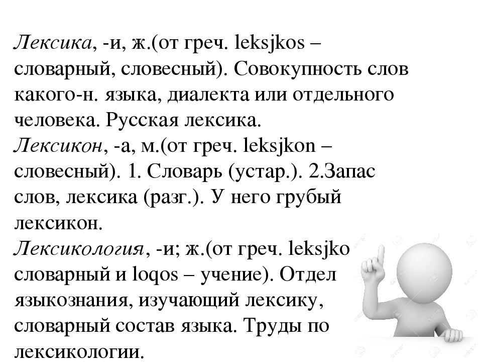 Лексика, -и, ж.(от греч. leksjkos – словарный, словесный). Совокупность слов...