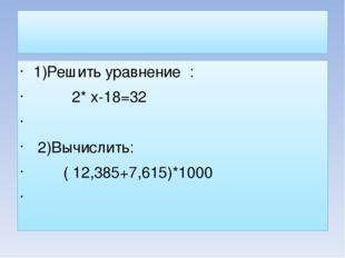 1)Решить уравнение : 2* х-18=32 2)Вычислить: ( 12,385+7,615)*1000