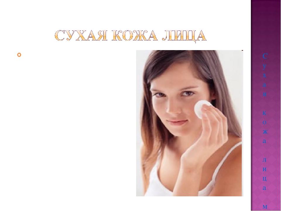 Сухая кожа лица может в зависимости от возраста быть разной. В молодости суха...